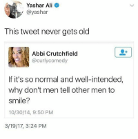Because they have fragile masculinities. smashthepatriarchy feminism intersectionalfeminism: Yashar Ali  @yashar  This tweet never gets old  Abbi Crutchfield  @curlycomedy  If it's so normal and well-intended,  why don't men tell other men to  smile?  10/30/14, 9:50 PM  3/19/17, 3:24 PM Because they have fragile masculinities. smashthepatriarchy feminism intersectionalfeminism