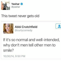 Memes, 🤖, and Tweet: Yashar  @yashar  This tweet never gets old  Abbi Crutchfield  @curly comedy  If it's so normal and well-intended,  why don't men tell other men to  smile?  10/30/14, 9:50 PM Real talk 💯💯💯