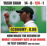 Memes, Troll, and Trolling: YASIR SHAH 14-0 124  TROLL  CRICKET  ECONOMY :8.86  NOW HOLDSTHE RECORD OF  WORSTECONOMY RATE IN AN INNING  IN TEST CRICKET (MIN 1000 RUNS Yasir Shah: New World Record Holder.  << f@lcon >>