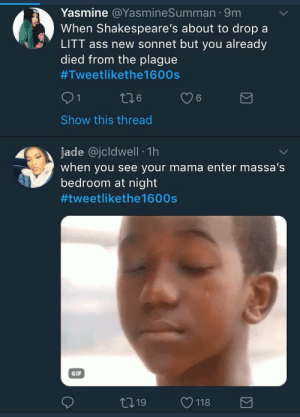 Ass, Gif, and Twitter: Yasmine @YasmineSumman. 9m  When Shakespeare's about to drop a  LITT ass new sonnet but you already  died from the plague  #Tweetlikethel 600s  ﹀  Show this thread  jade @jcldwell 1h  when you see your mama enter massa's  bedroom at night  批Weetlikethe1 600s  GIF Black twitter vs White twitter