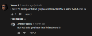 Intel, Ram, and Core: Yasser Z 5 months ago (edited)  i have 70-120 fps intel hd graphics 3000 6GB RAM 2.4Ghz 64 bit core i5  1.6 REPLY  Hide replies A  Andrei Fugaciu 1 month ago  But you said you have intel hd not core i5  REPLY 64 bit core i5 =/= intel hd