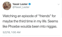 "<p>She'll be there for you. (via /r/BlackPeopleTwitter)</p>: Yassir Lester  @Yassir_Lester  Watching an episode of ""friends"" for  maybe the third time in my life. Seems  like Phoebe woulda been into niggas.  5/2/18, 1:00 AM <p>She'll be there for you. (via /r/BlackPeopleTwitter)</p>"