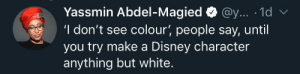 Not seeing color is a form of denying other's experience: Yassmin Abdel-Magied@y... 1d  'I don't see colour', people say, until  you try make a Disney character  anything but white. Not seeing color is a form of denying other's experience