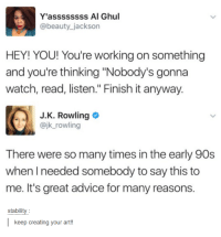 """early 90s: Y'assssssss Al Ghul  @beauty_jackson  HEY! YOU! You're working on something  and you're thinking """"Nobody's gonna  watch, read, listen."""" Finish it anyway.  J.K. Rowling  @jk_rowling  There were so many times in the early 90s  when I needed somebody to say this to  me. It's great advice for many reasons.  siakiliy  keep creating your art!!"""