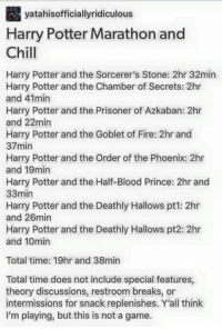 Harry Potter and the Chamber of Secrets: yatahisofficiallyridiculous  Harry Potter Marathon and  Chill  Harry Potter and the Sorcerer's Stone: 2hr 32min  Harry Potter and the Chamber of Secrets: 2hr  and 41min  Harry Potter and the Prisoner of Azkaban: 2hr  and 22min  Harry Potter and the Goblet of Fire: 2hr and  37min  Harry Potter and the Order of the Phoenix: 2hr  and 19min  Harry Potter and the Half-Blood Prince: 2hr and  33min  Harry Potter and the Deathly Hallows pt1: 2hr  and 26min  Harry Potter and the Deathly Hallows pt2: 2hr  and 10min  Total time: 19hr and 38min  Total time does not include special features,  theory discussions, restroom breaks, or  intermissions for snack replenishes. Y'all think  I'm playing, but this is not a game.