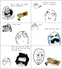 "le ""Nerf guns..."" rage: YAY A GUN IM GONNA.  SHOOT SOMEONE!  I GOT HIM  WHY DID YOU DO THAT?  YOU COULD' VE HIT HIM  IN THE EYE  Target acqired.  (Bro  is target)  Huh  MOM HE SHOT ME le ""Nerf guns..."" rage"