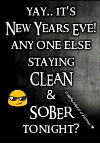 new years eve: YAY.. ITS  NEW YEARS EVE!  ANYONE ELSE  STAYING  CLEAN  SOBER  TONIGHT?