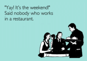 """Tumblr, Blog, and Http: Yay! It's the weekend!""""  Said nobody who works  in a restaurant. srsfunny:It's The Weekend You Say"""
