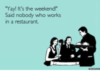 """yay: """"Yay! It's the weekend!""""  Said nobody who works  in a restaurant.  memes Coms"""