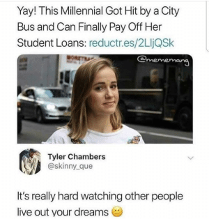me_irl by VisualCamouflage MORE MEMES: Yay! This Millennial Got Hit by a City  Bus and Can Finally Pay Off Her  Student Loans: reductr.es/2LIjQSk  @meme  Il  Tyler Chambers  @skinny_que  It's really hard watching other people  live out your dreams me_irl by VisualCamouflage MORE MEMES