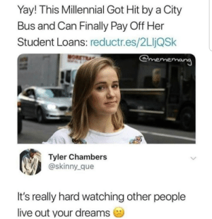 Student loans by maudiestirling MORE MEMES: Yay! This Millennial Got Hit by a City  Bus and Can Finally Pay Off Her  Student Loans: reductr.es/2LIjQSk  emememang  Tyler Chambers  @skinny_que  It's really hard watching other people  live out your dreams Student loans by maudiestirling MORE MEMES