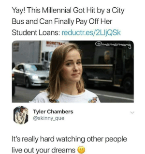 Dank, Memes, and Skinny: Yay! This Millennial Got Hit by a City  Bus and Can Finally Pay Off Her  Student Loans: reductr.es/2LjQSk  @mememang  Tyler Chambers  @skinny_ que  It's really hard watching other people  live out your dreams Meirl by SaltedPineapple MORE MEMES