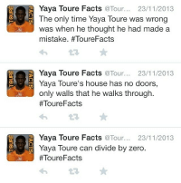 Facts, Soccer, and Zero: Yaya Toure Facts @Tour... 23/11/2013  The only time Yaya Toure was wrong  was when he thought he had made a  mistake. #ToureFacts  Yaya Toure Facts  @Tour... 23/11/2013  Yaya Toure's house has no doors,  only walls that he walks through.  Toure Facts  Yaya Toure Facts  Tour  23/11/2013  Yaya Toure can divide by zero  Toure Facts ToureFacts 😂 Joke!