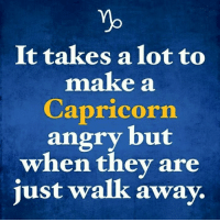 Capricorn, Angry, and Make A: Yb  It takes a lot to  make a  Capricorn  angry but  when thev are  just walk away.