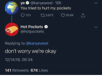 Shoutout to all my niggas that got nightly face routines @larnite • ➫➫➫ Follow @Staggering for more funny posts daily!: ye @kanyewest 10h  You tried to hurt my pockets  733 03,872 25.6K  Hot Pockets  @hotpockets  Replying to @kanyewest  don't worry we're okay  12/14/18, 06:34  141 Retweets 674 Likes Shoutout to all my niggas that got nightly face routines @larnite • ➫➫➫ Follow @Staggering for more funny posts daily!