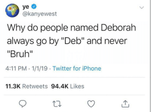 """Bruh, Iphone, and Twitter: ye  @kanyewest  Why do people named Deborah  always go by """"Deb"""" and never  """"Bruh""""  4:11 PM 1/1/19 Twitter for iPhone  11.3K Retweets 94.4K Likes"""