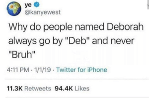 "me irl: ye  @kanyewest  Why do people named Deborah  always go by ""Deb"" and never  ""Bruh""  4:11 PM 1/1/19 Twitter for iPhone  11.3K Retweets 94.4K Likes me irl"