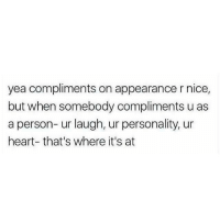 Heart, Nice, and Personality: yea compliments on appearance r nice,  but when somebody compliments u as  a person- ur laugh, ur personality, ur  heart- that's where it's at