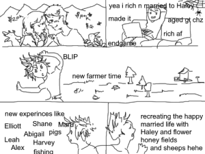 a silly drunk comic made about my gay ass: yea i rich n married to Haley  made it  aged gt chz  rich af  endganfe  BLIP  new farmer time  new experinces like  Shane Mara  recreating the happy  married life with  Elliott  Haley and flower  honey fields  and sheeps hehe  Abigail pigs  Leah  Harvey  Alex  fishing a silly drunk comic made about my gay ass