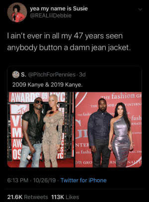 The real problem with 2019 Kanye: yea my name is Susie  @REALlilDebbie  Tain't ever in all my 47 years seen  anybody button a damn jean jacket.  S. @PitchForPennies 3d  2009 Kanye & 2019 Kanye.  fashion G  AWARD YC  THE  ion  P INTERNA  THE  NC.  RNA  THE fashi  fash  Vi  RNAT  л  ATIONAL  AW  0  NTER  NAL; IN  HE fashi  IC  NAL  on GRO  RN  6:13 PM 10/26/19 Twitter for iPhone  21.6K Retweets 113K Likes  LA The real problem with 2019 Kanye