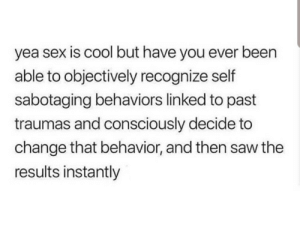 Saw, Sex, and Cool: yea sex is cool but have you ever been  able to objectively recognize self  sabotaging behaviors linked to past  traumas and consciously decide to  change that behavior, and then saw the  results instantly That's my kink