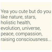 Cute, Memes, and Evolution: Yea you cute but do you  like nature, stars,  holistic health,  evolution, universe,  peace, compassion,  raising consciousness