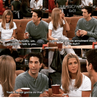 Huh, Jurassic Park, and Memes: Yeah, Actually, um  JAwanted to talk to you...  Yeah lim not gonna do that.  JURASSIC PARK A  6x01  &about that whole annulment thing  Uh-huh? ✨😂😂 - { rossgeller rachelgreen roschel friendstvshow}