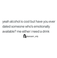 Funny, Memes, and Yeah: yeah alcohol is cool but have you ever  dated someone who's emotionally  available? me either i need a drink  Aasarcasm_ only SarcasmOnly