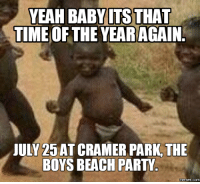 July, Cramer, and Beach Party: YEAH BABY ITS THAT  TIME OF THE YEARAGAIN  JULY 25 AT CRAMER PARK THE  BOYS BEACH PARTY  memes. COM
