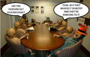 Alien's message: YEAH..BUT THEY  NAMED IT DUBSTEP  AND THEY'RE  DANCING TO IT  DID THE  HUMANS GET  OUR MESSAGE? Alien's message
