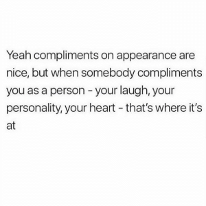 https://t.co/w0U8swnnpk: Yeah compliments on appearance are  nice, but when somebody compliments  you as a person your laugh, your  personality, your heart - that's where it's  at https://t.co/w0U8swnnpk