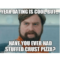stuffed crust pizza: YEAH  DATING IS COOL BUT  HAVE YOU EVER HAD  STUFFED CRUST PIZZA?  imgflip.com