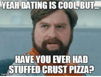 I think I'd prefer the stuffed crust pizza! 😉: YEAH  DATING IS COOL, BUT  HAVE YOU EVER HAD  STUFFED CRUST PIZZAS  imgtilp.com I think I'd prefer the stuffed crust pizza! 😉
