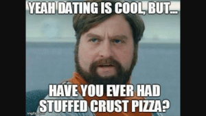 Why I am lonely still: YEAH  DATING  IS  COOL  BUT  HAVE YOU EVER HAD  STUFFED CRUST PIZZA?  imgflig  matlIp.COTm Why I am lonely still