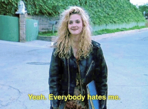 Yeah,  Hates, and Everybody: Yeah. Everybody hates me.