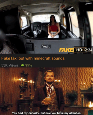 Fake, Minecraft, and Pornhub: Yeah.  FAKE HDK2:34  Fake Taxi but with minecraft sounds  53K Views  95%  You had my curiosity, but now you have my attention. Best thing I've ever seen on Pornhub it's worth a watch