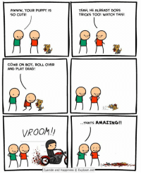 Cute, Yeah, and Cyanide and Happiness: YEAH, HE ALREADY DOES  AWWW, YOUR PUPPY IS  SO CUTE  TRICKS TOO! WATCH THIS!  COME ON BOY, ROLL OVER  AND PLAY DEAD!  ...THATS AMAZING!!  VROOM!  Cyanide and Happiness Explosm.net https://t.co/ODvPVEHull