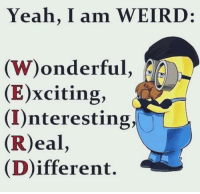 Memes, Weird, and Yeah: Yeah, I am WEIRD:  (W)onderful  (E)xciting,  (I)nteresting,  (R)eal,  (Different