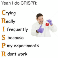 Crying, Memes, and Yeah: Yeah I do CRISPR:  Crying  Really  I frequently  S because  my experiments  R dont work Credit: C. elegans Memes for Phenotypically Dumpy Teens