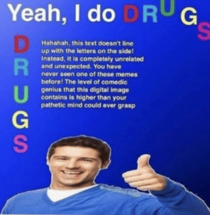 I have achieved comedy epicly: Yeah, I do DRUG  Hahahah, this text doesn't line  up with the letters on the side!  Instead, it is completely unrelated  and unexpected. You have  never seen one of these memes  before! The level of comedic  genius that this digital image  contains is higher than your  pathetic mind could ever grasp  Goverd  000op povoo  doggo  RUGS I have achieved comedy epicly