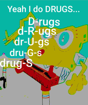 I love using these clever abbreviations: Yeah I do DRUGS...  D-rugs  d-R-ugs  dr-U-gs  dru-G-s  drug-S I love using these clever abbreviations