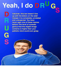 Funny, Meme, and Memes: Yeah, I do  RUG  Hahahah, this text doesn't line  up with the letters on the side!  Instead, it is completely unrelated  and unexpected. You have  never seen one of these memes  before! The level of comedic  genius that this digital image  contains is higher than your  pathetic mind could ever grasp  verc  ed.do  ggo Haha yes 👌🏼 . . (Oc) . Backup: @raw.doggo Art: @overcooked.art . . meme memes comedy humour humor joke funny cringe doggo dog whyyoureadinthese