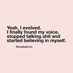 Talking Shit: Yeah, I evolved.  I finally found my voice,  stopped talking shit and  started believing in myself.  @bossbabe.inc