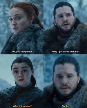 You know nothing: Yeah, I get called that a lot.  Jon, you're a genius.  @dracarys_daenerys You know nothing