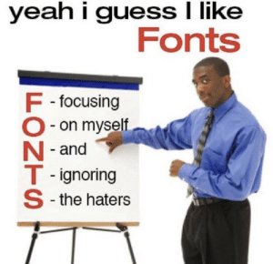 fonts: yeah i guess I like  Fonts  F -focusing  O- on myself  N - and  T - ignoring  S -the haters