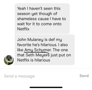 Amy Schumer, Netflix, and Shameless: Yeah I haven't seen this  season yet though of  shameless cause I have to  wait for it to come onto  Netflix  John Mulaney is def my  favorite he's hilarious. I also  like Amy Schumer. The one  that Seth Meyers just put on  Netflix is hilarious  Send a message  Send Hard pass