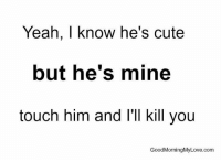 LOL: Yeah, I know he's cute  but he's mine  touch him and I'll kill you  GoodMorningMyLove.com LOL