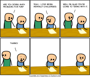 They had us in the first half, gonna lie: YEAH. I LOVE BEING  MENTALLY CHALLENGED  WELL I'M GLAD YOU'VE  COME TO TERMS WITH IT  ARE YOu DOING MATH  PROBLEMS FOR FUN?  THANKS!  Cyanide and Happiness © Explosm.net They had us in the first half, gonna lie