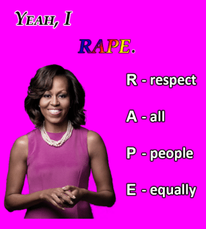 Thanks, Michelle Obama.: YEAH, I  RAPE  R respect  A -all  P people  Eequally Thanks, Michelle Obama.