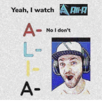 Ali, Yeah, and Watch: Yeah,I watch AAI  Ali-H  No l don't Ali-A? More like Ali-gay